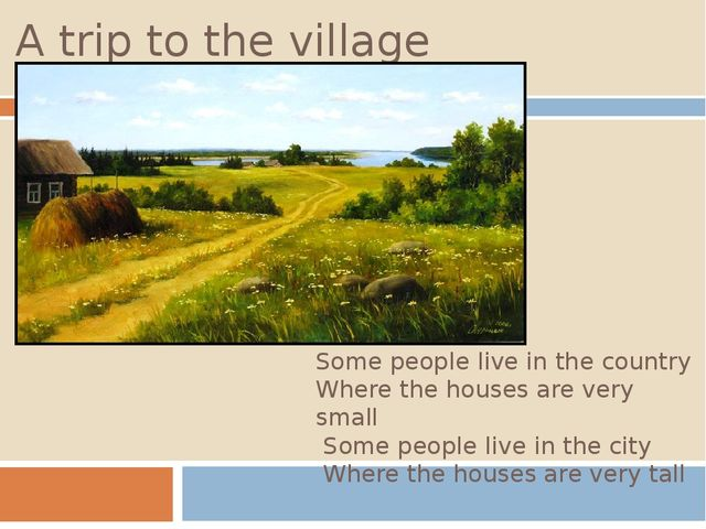 A trip to the village Some people live in the country Where the houses are ve...