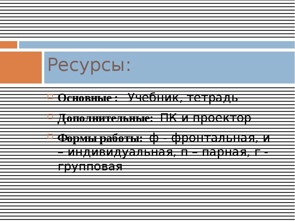Основные : Учебник, тетрадь Дополнительные: ПК и проектор Формы работы: ф - ф...