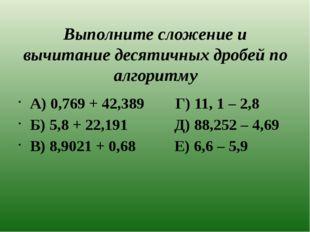 Выполните сложение и вычитание десятичных дробей по алгоритму А) 0,769 + 42,3
