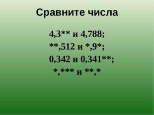 Сравните числа 4,3** и 4,788;         **,512 и *,9*; 0,342 и 0,341**;