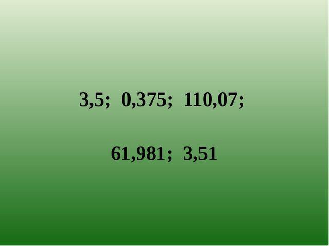 3,5; 0,375; 110,07;  61,981; 3,51