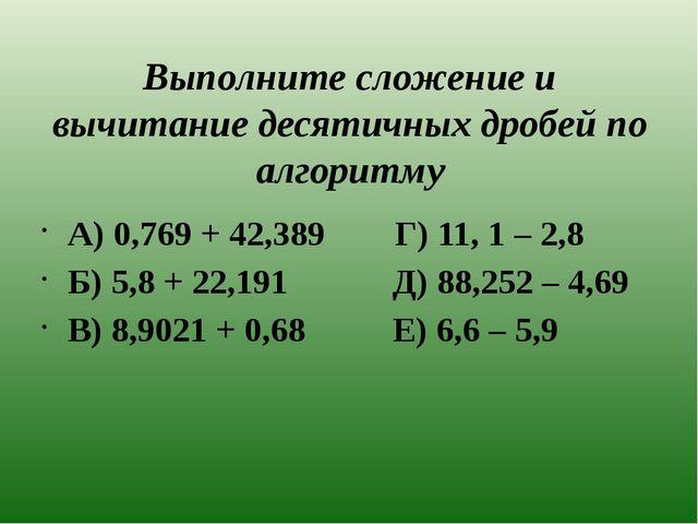 Выполните сложение и вычитание десятичных дробей по алгоритму А) 0,769 + 42,3...