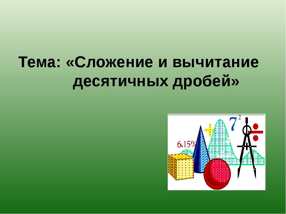 Тема: «Сложение и вычитание десятичных дробей»