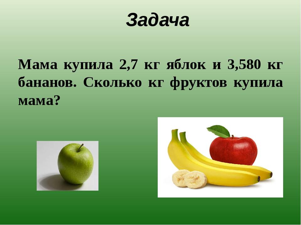 Задача Мама купила 2,7 кг яблок и 3,580 кг бананов. Сколько кг фруктов купила...