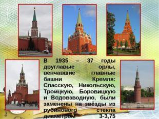 В 1935 – 37 годы двуглавые орлы, венчавшие главные башни Кремля: Спасскую, Ни
