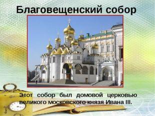 Благовещенский собор Этот собор был домовой церковью великого московского кня