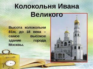 Высота колокольни 81м, до 18 века – самое высокое здание города Москвы. Колок