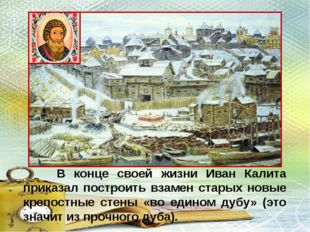 В конце своей жизни Иван Калита приказал построить взамен старых новые крепо