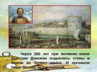 Через 200 лет при великом князе Дмитрии Донском поднялись стены и башни из б