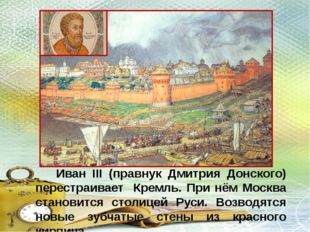 Иван III (правнук Дмитрия Донского) перестраивает Кремль. При нём Москва ста