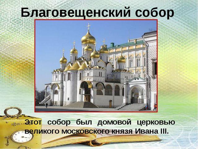 Благовещенский собор Этот собор был домовой церковью великого московского кня...