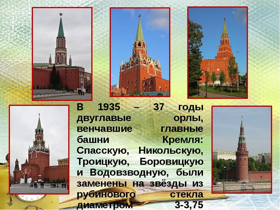 В 1935 – 37 годы двуглавые орлы, венчавшие главные башни Кремля: Спасскую, Ни...