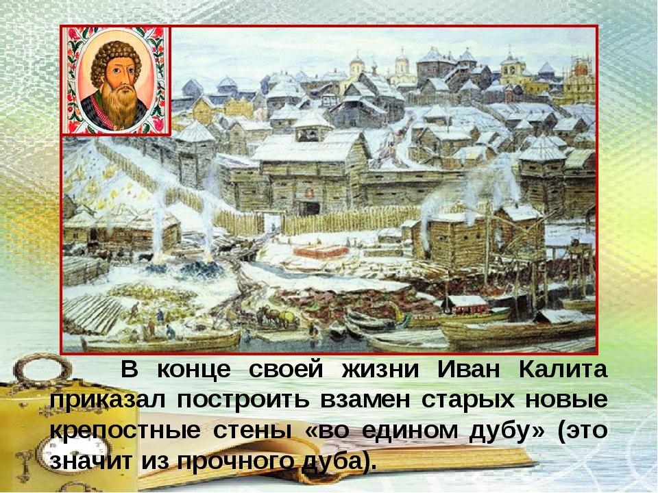 В конце своей жизни Иван Калита приказал построить взамен старых новые крепо...