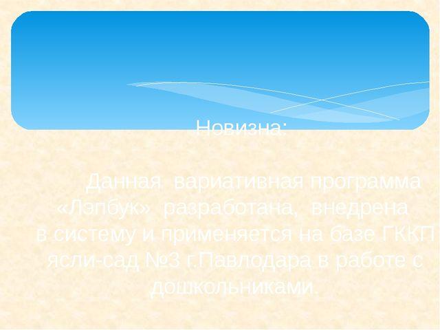 Новизна: Данная вариативная программа «Лэпбук» разработана, внедрена всис...