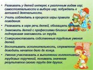 Развивать у детей интерес к различным видам игр; самостоятельности в выборе и