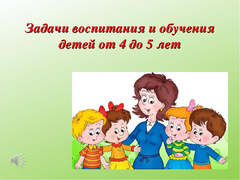 Задачи воспитания и обучения детей от4 до5 лет