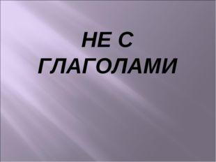 НЕ С ГЛАГОЛАМИ