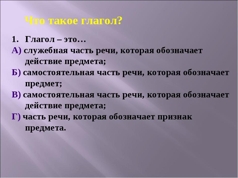 Глагол – это… А) служебная часть речи, которая обозначает действие предмета;...
