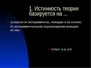 1. Истинность теории базируется на ... а) верности экспериментов, лежащих в е