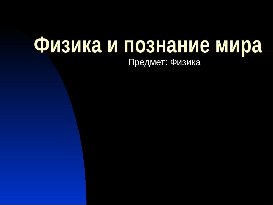 Физика и познание мира Предмет: Физика