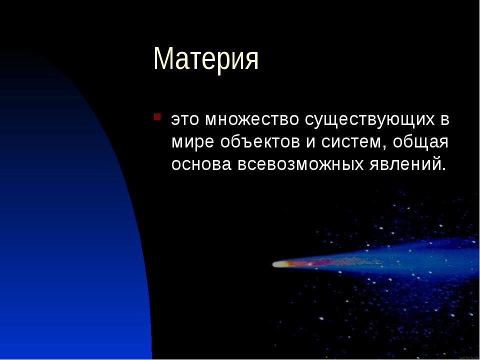 Материя это множество существующих в мире объектов и систем, общая основа все...