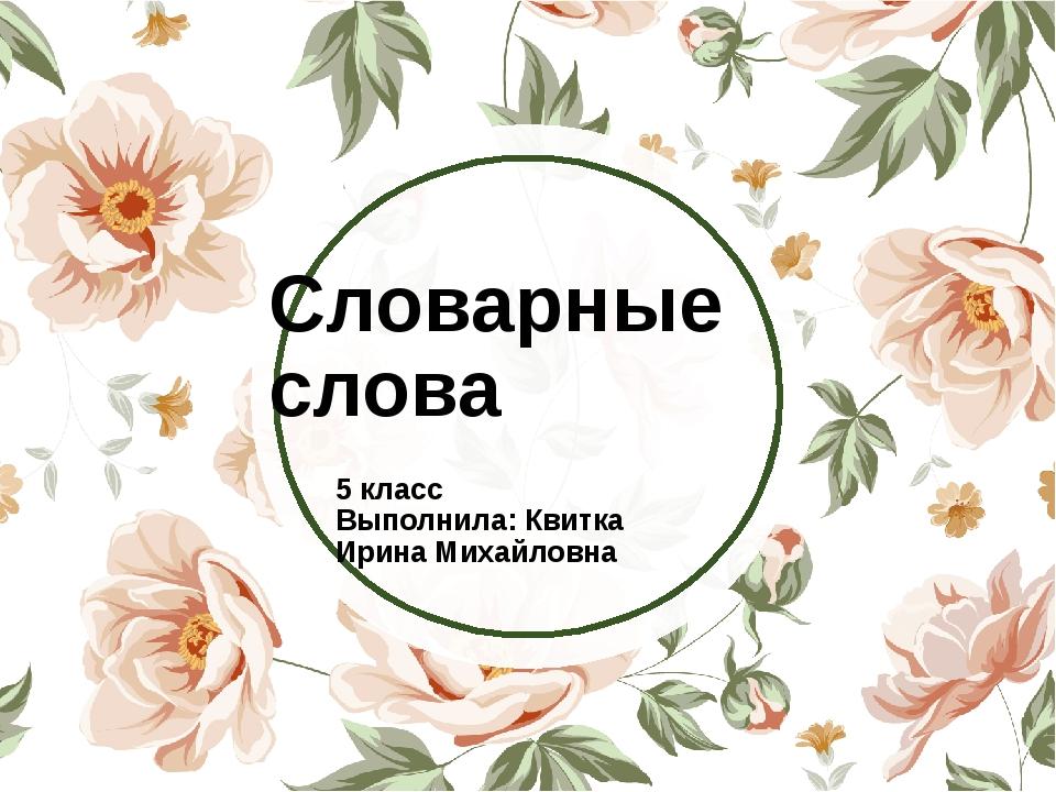 Словарные слова 5 класс Выполнила: Квитка Ирина Михайловна