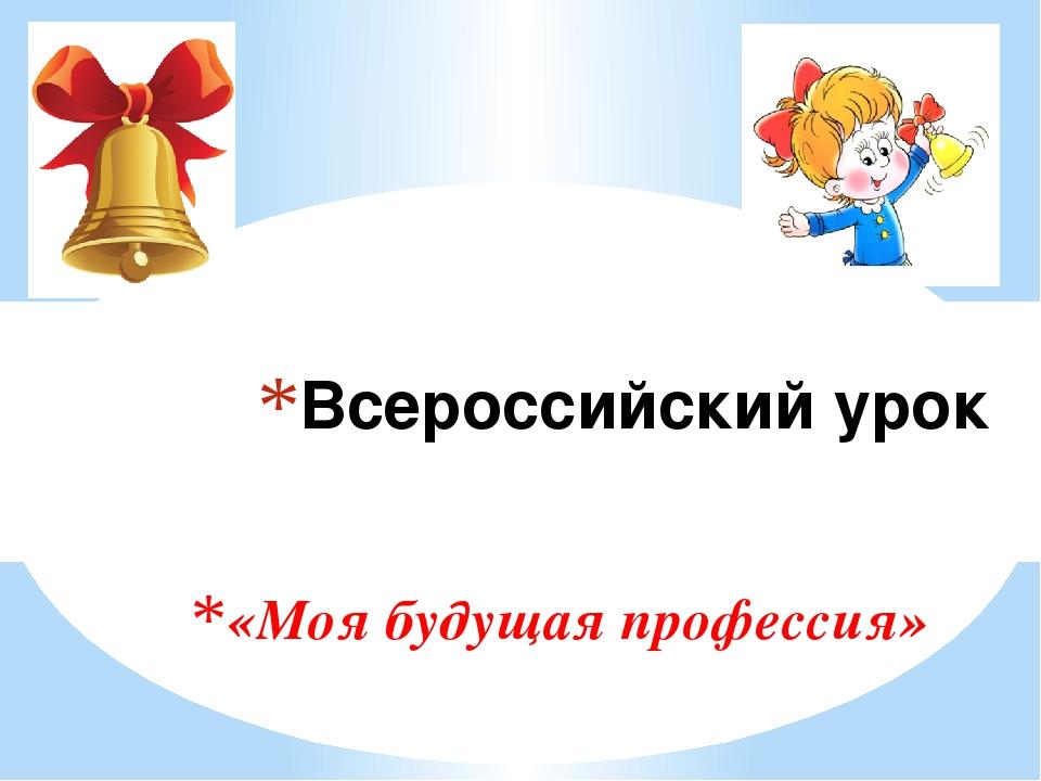 «Моя будущая профессия» Всероссийский урок