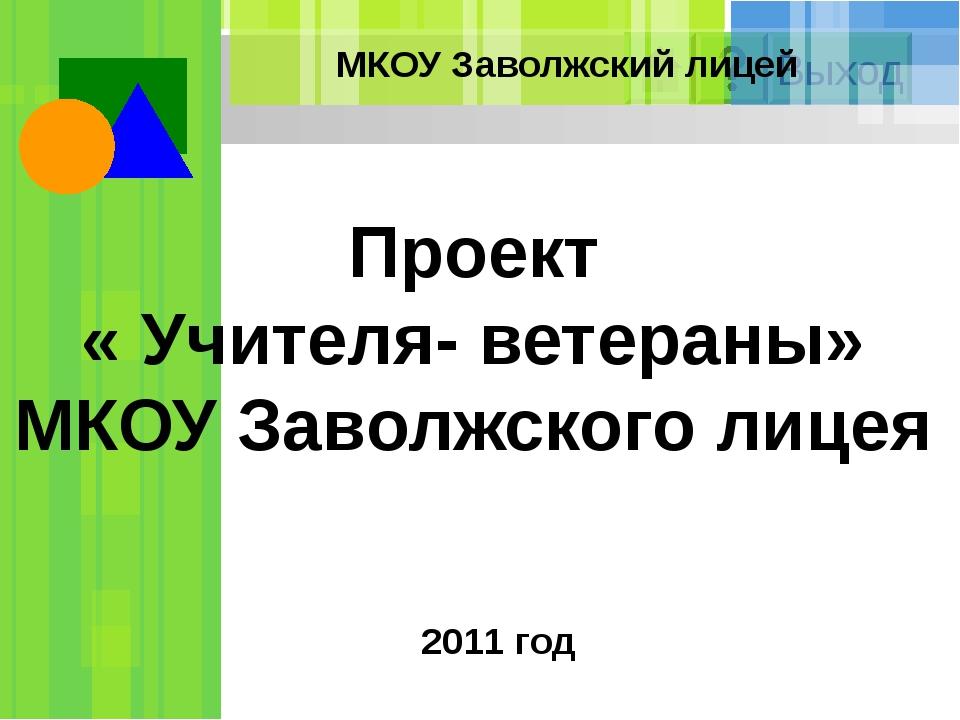 Проект « Учителя- ветераны» МКОУ Заволжского лицея 2011 год МКОУ Заволжский л...