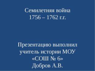 Семилетняя война 1756 – 1762 г.г. Презентацию выполнил учитель истории МОУ «С