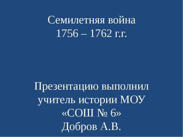 Семилетняя война 1756 – 1762 г.г. Презентацию выполнил учитель истории МОУ «С...