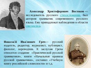 Александр Христофорович Востоков— исследователь русского стихосложения, был
