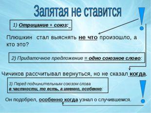 1) Отрицание + союз: Плюшкин стал выяснять не что произошло, а кто это? 2) Пр