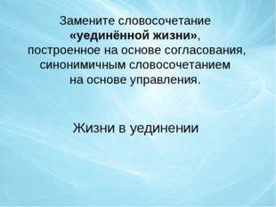 Замените словосочетание «уединённой жизни», построенное на основе согласовани
