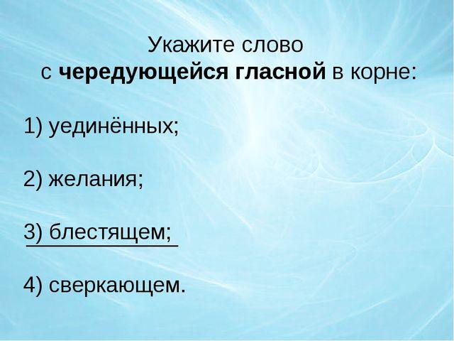 Укажите слово с чередующейся гласной в корне: 1) уединённых; 2) желания; 3) б...