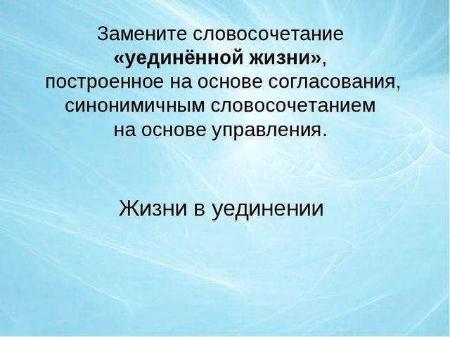 Замените словосочетание «уединённой жизни», построенное на основе согласовани...