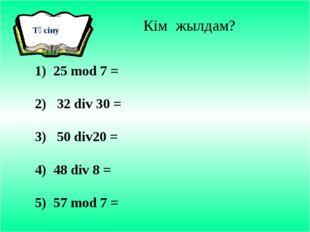 Кім жылдам? 1) 25 mod 7 = 2) 32 div 30 = 3) 50 div20 = 4) 48 div 8 = 5) 57 m