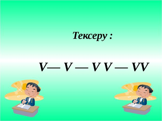 Тексеру : V–– V — V V — VV