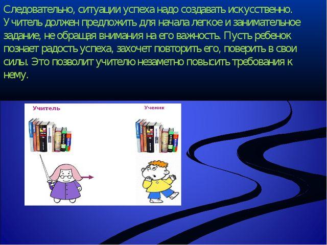 Следовательно, ситуации успеха надо создавать искусственно. Учитель должен пр...