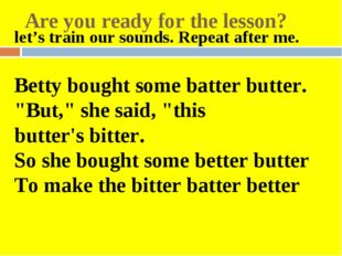 Are you ready for the lesson? let's train our sounds. Repeat after me.   Bett