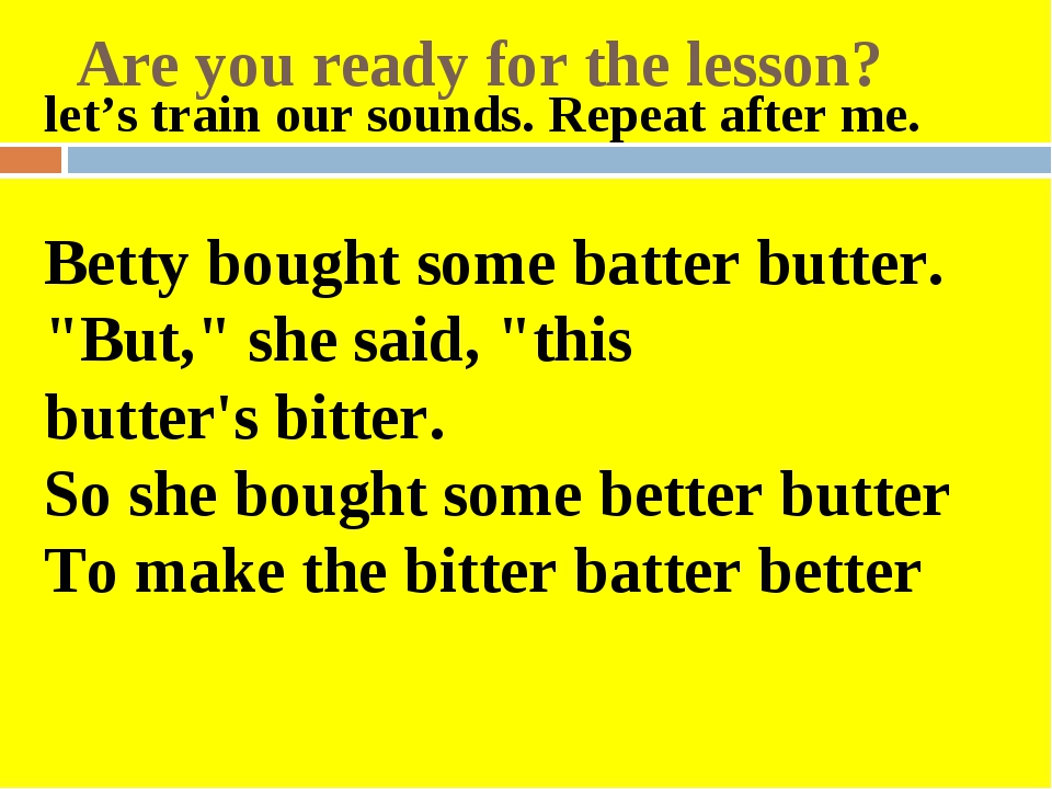 Are you ready for the lesson? let's train our sounds. Repeat after me.   Bett...