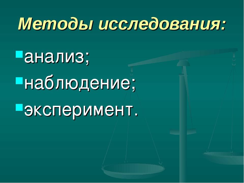 Методы исследования: анализ; наблюдение; эксперимент.