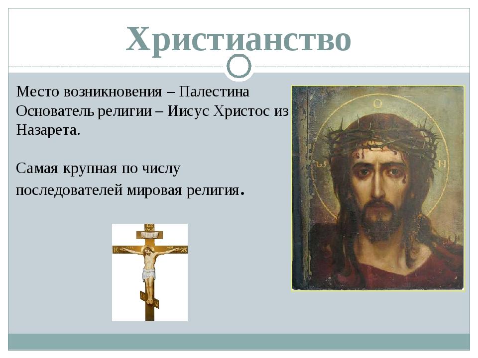 Христианство Место возникновения – Палестина Основатель религии – Иисус Христ...