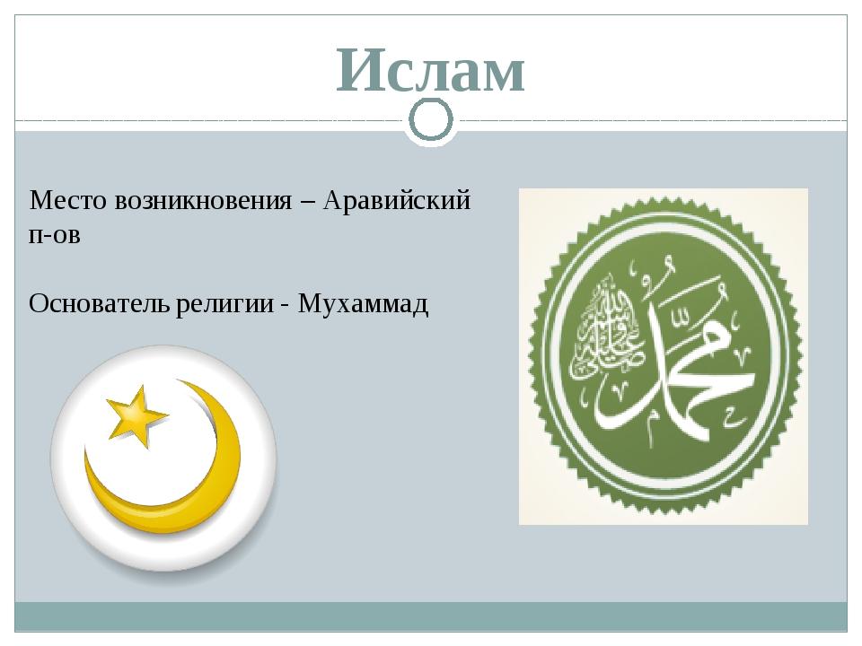 Ислам Место возникновения – Аравийский п-ов Основатель религии - Мухаммад
