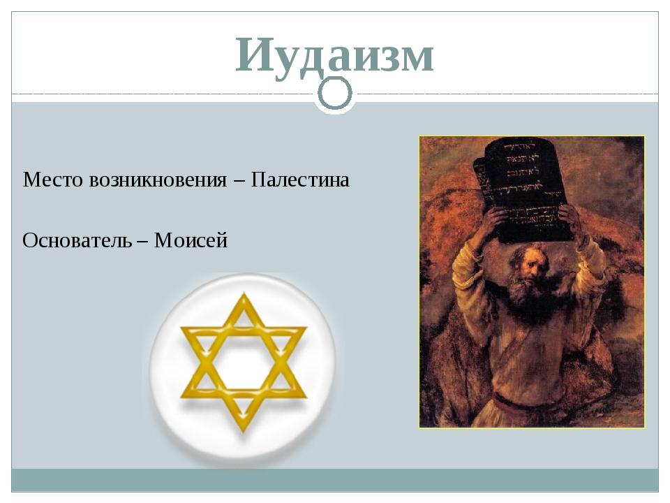 Иудаизм Место возникновения – Палестина Основатель – Моисей
