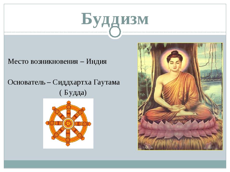 Буддизм Место возникновения – Индия Основатель – Сиддхартха Гаутама ( Будда)