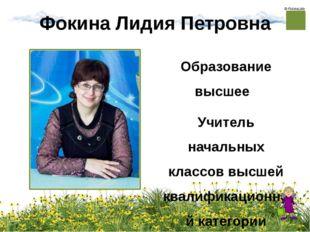Фокина Лидия Петровна Образование высшее Учитель начальных классов высшей ква