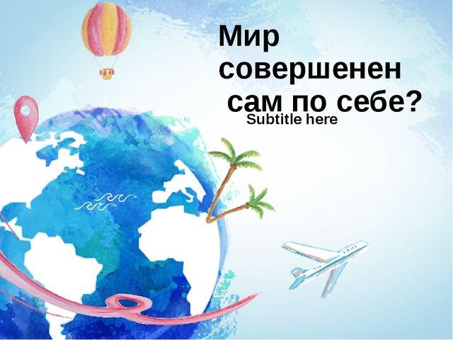 Мир совершенен сам по себе? Subtitle here