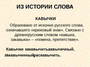 ИЗ ИСТОРИИ СЛОВА КАВЫЧКИ Образовано от исконно русского слова, означавшего «к