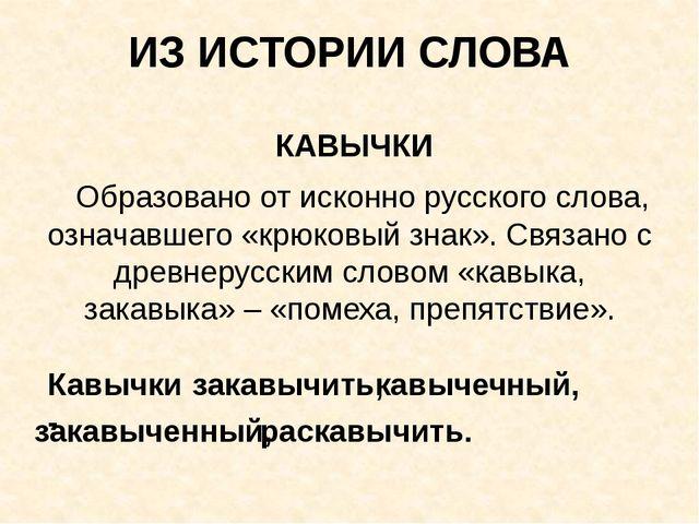 ИЗ ИСТОРИИ СЛОВА КАВЫЧКИ Образовано от исконно русского слова, означавшего «к...