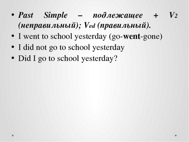 Past Simple – подлежащее + V2 (неправильный); Ved (правильный). I went to sch...